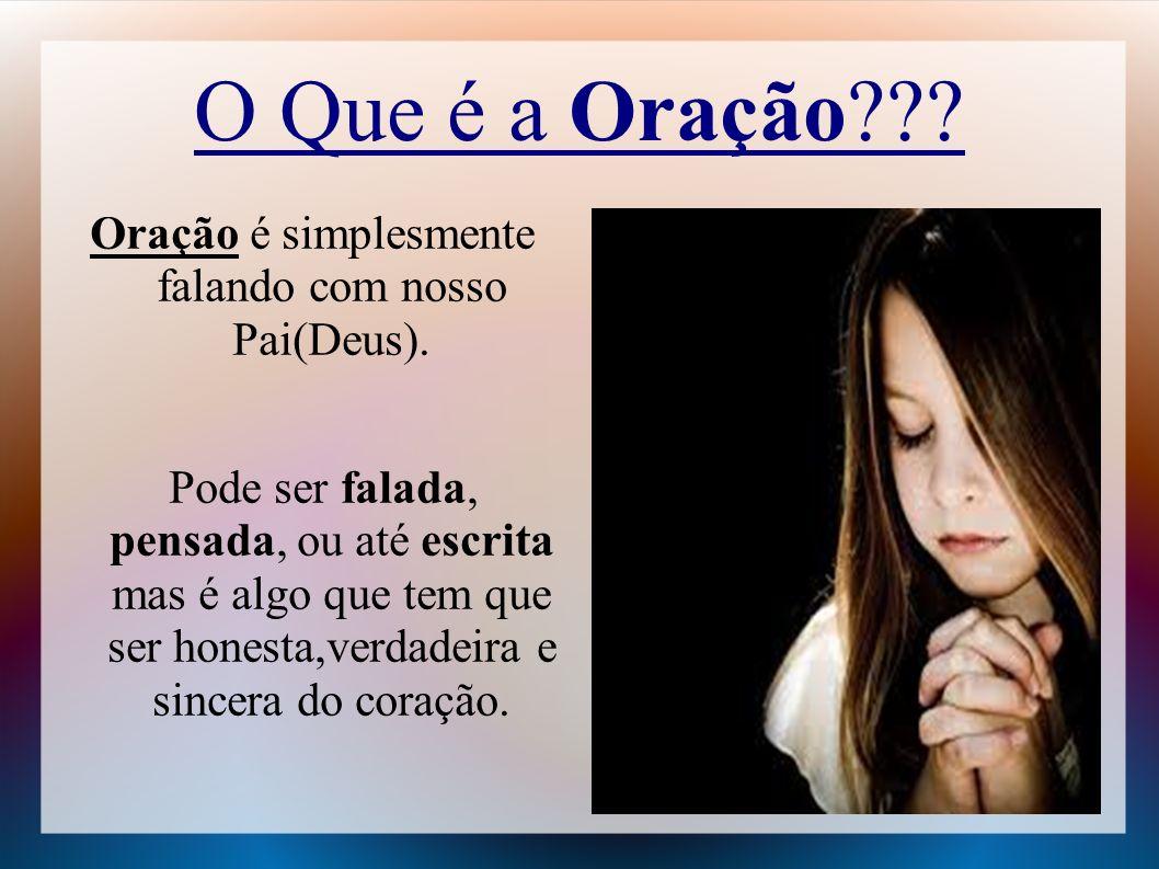 O Que é a Oração??? Oração é simplesmente falando com nosso Pai(Deus). Pode ser falada, pensada, ou até escrita mas é algo que tem que ser honesta,ver