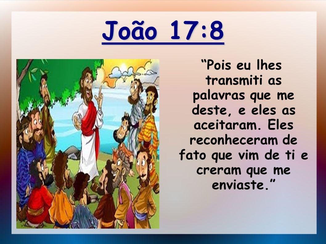 João 17:8 Pois eu lhes transmiti as palavras que me deste, e eles as aceitaram. Eles reconheceram de fato que vim de ti e creram que me enviaste.