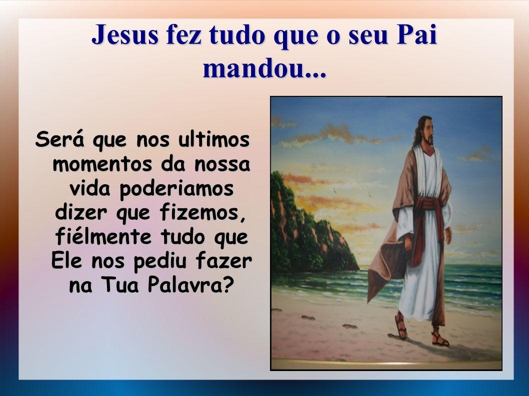 Jesus fez tudo que o seu Pai mandou... Será que nos ultimos momentos da nossa vida poderiamos dizer que fizemos, fiélmente tudo que Ele nos pediu faze