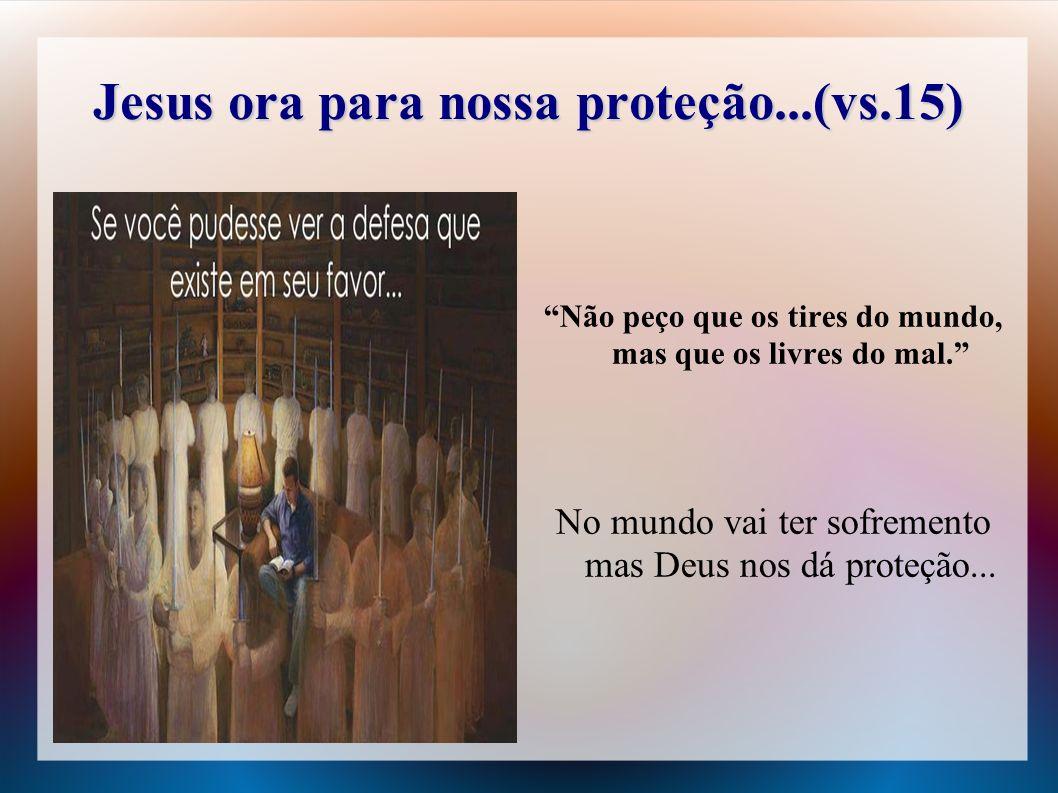 Jesus ora para nossa proteção...(vs.15) Não peço que os tires do mundo, mas que os livres do mal. No mundo vai ter sofremento mas Deus nos dá proteção