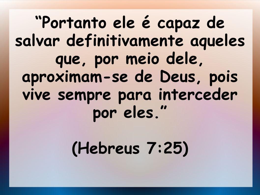Portanto ele é capaz de salvar definitivamente aqueles que, por meio dele, aproximam-se de Deus, pois vive sempre para interceder por eles. (Hebreus 7