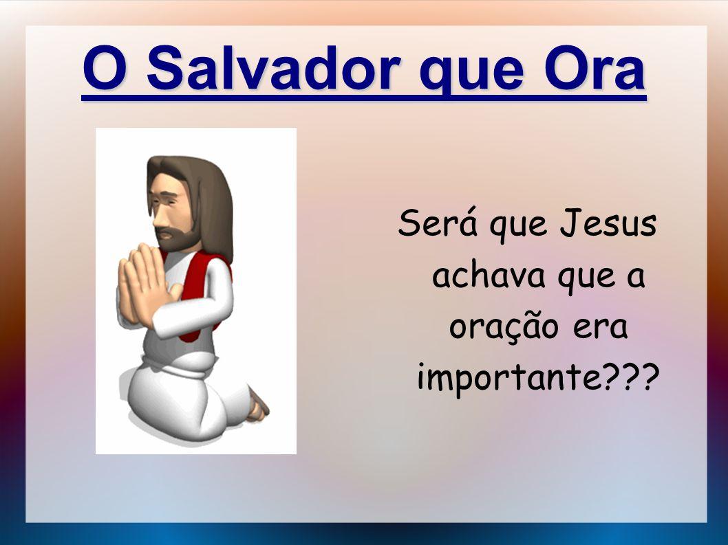 O Salvador que Ora Será que Jesus achava que a oração era importante???
