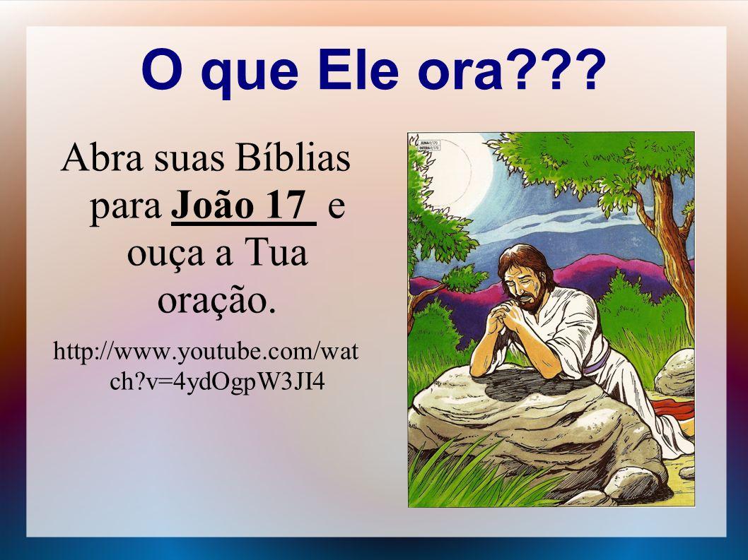 O que Ele ora??? Abra suas Bíblias para João 17 e ouça a Tua oração. http://www.youtube.com/wat ch?v=4ydOgpW3JI4