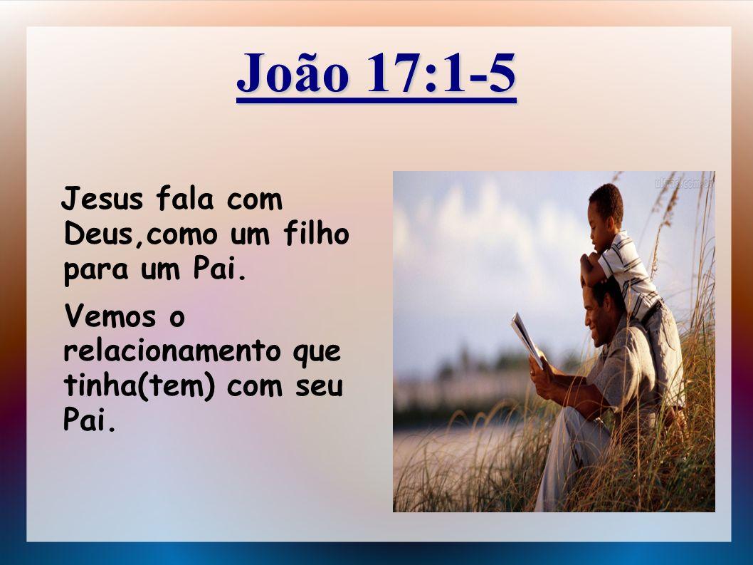 João 17:1-5 Jesus fala com Deus,como um filho para um Pai. Vemos o relacionamento que tinha(tem) com seu Pai.