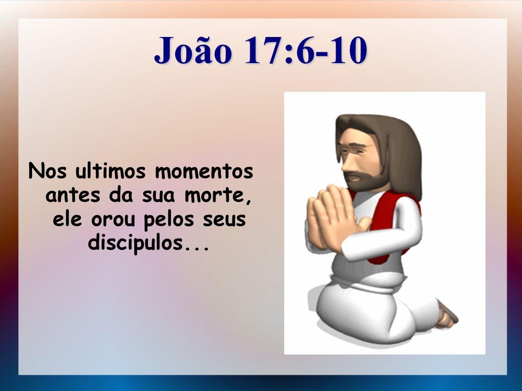 João 17:6-10 Nos ultimos momentos antes da sua morte, ele orou pelos seus discipulos...