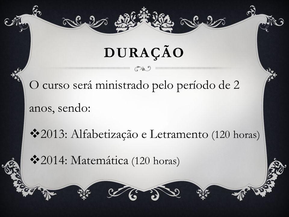 DURAÇÃO O curso será ministrado pelo período de 2 anos, sendo: 2013: Alfabetização e Letramento (120 horas) 2014: Matemática (120 horas)