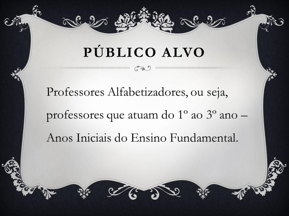 PÚBLICO ALVO Professores Alfabetizadores, ou seja, professores que atuam do 1º ao 3º ano – Anos Iniciais do Ensino Fundamental.