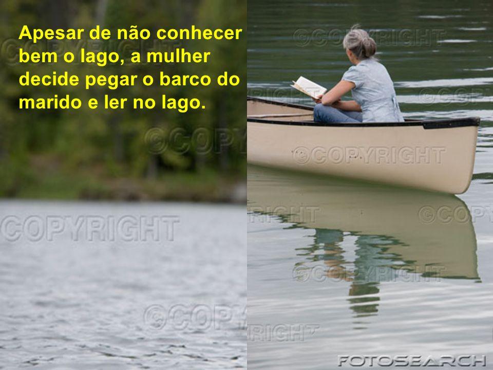 Apesar de não conhecer bem o lago, a mulher decide pegar o barco do marido e ler no lago.