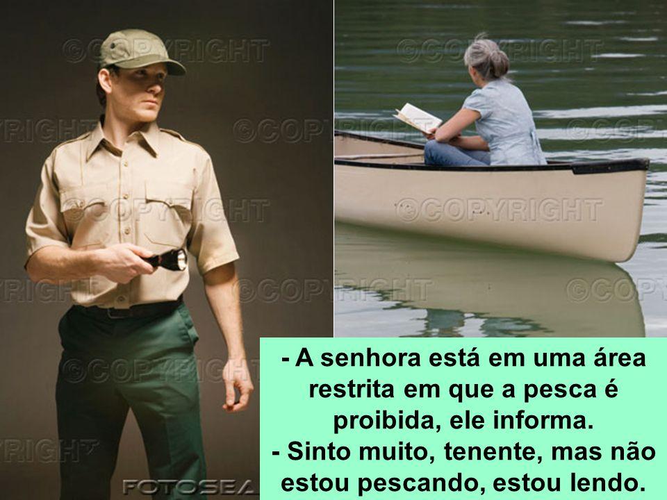 - A senhora está em uma área restrita em que a pesca é proibida, ele informa. - Sinto muito, tenente, mas não estou pescando, estou lendo.