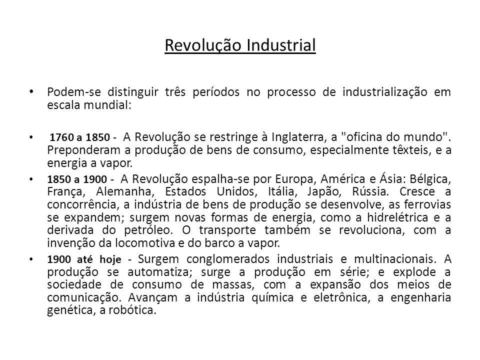 Podem-se distinguir três períodos no processo de industrialização em escala mundial: 1760 a 1850 - A Revolução se restringe à Inglaterra, a