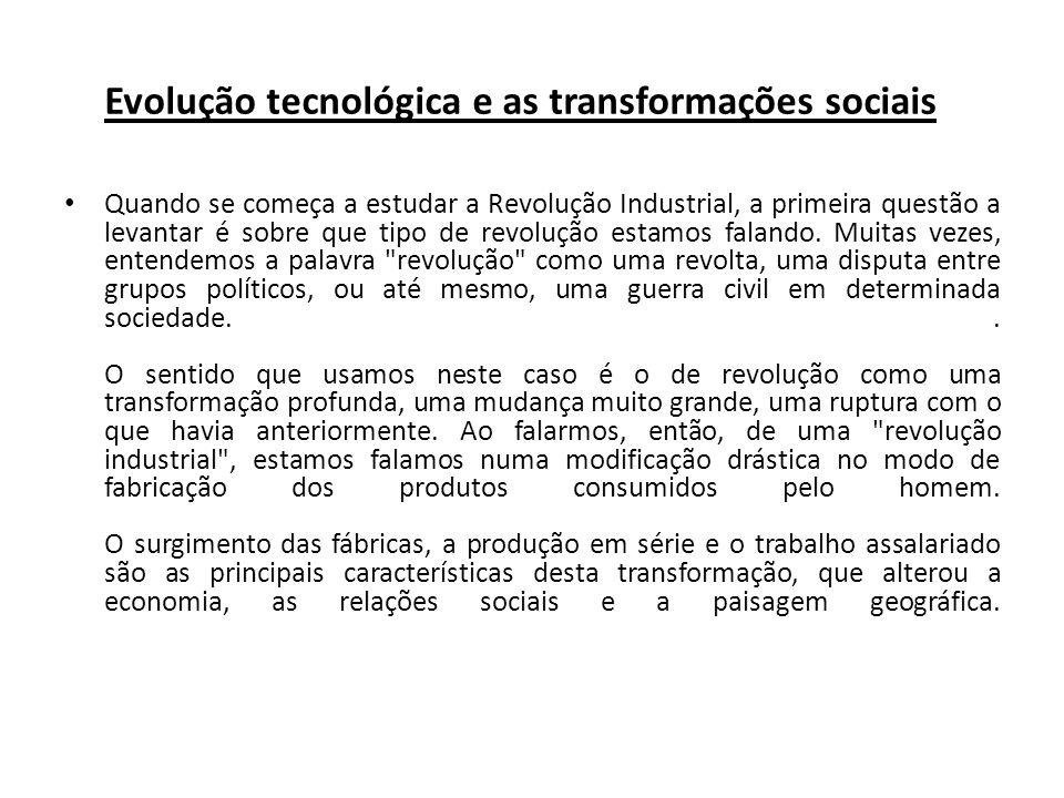 Evolução tecnológica e as transformações sociais Quando se começa a estudar a Revolução Industrial, a primeira questão a levantar é sobre que tipo de