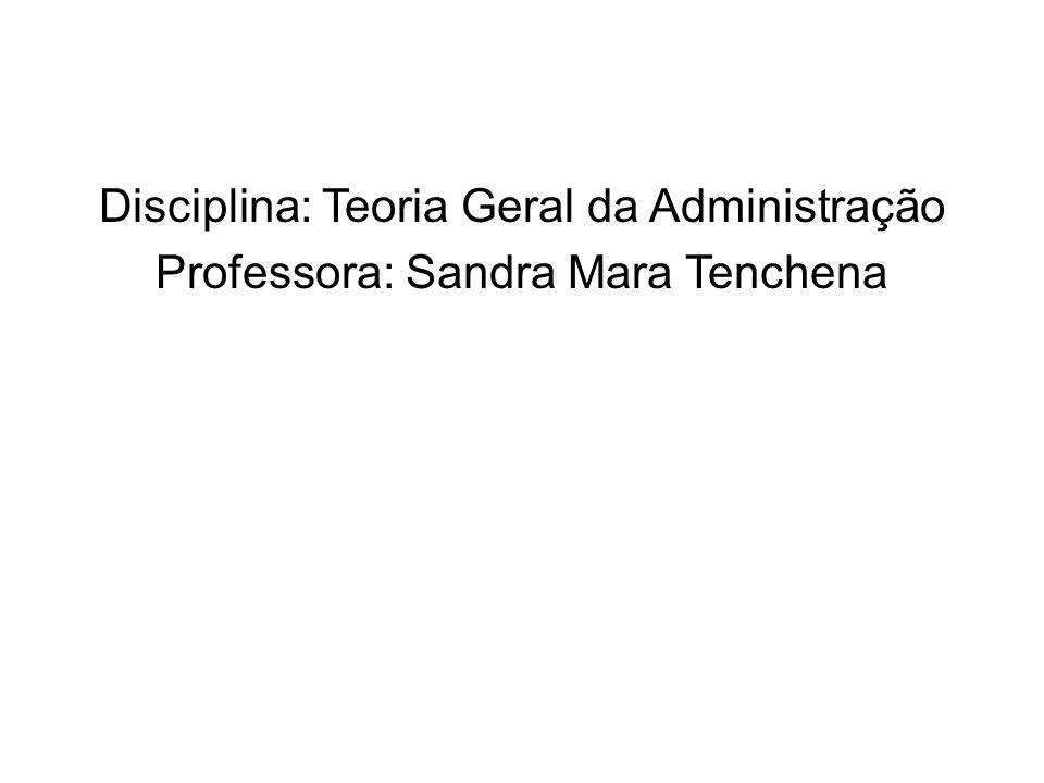 Disciplina: Teoria Geral da Administração Professora: Sandra Mara Tenchena