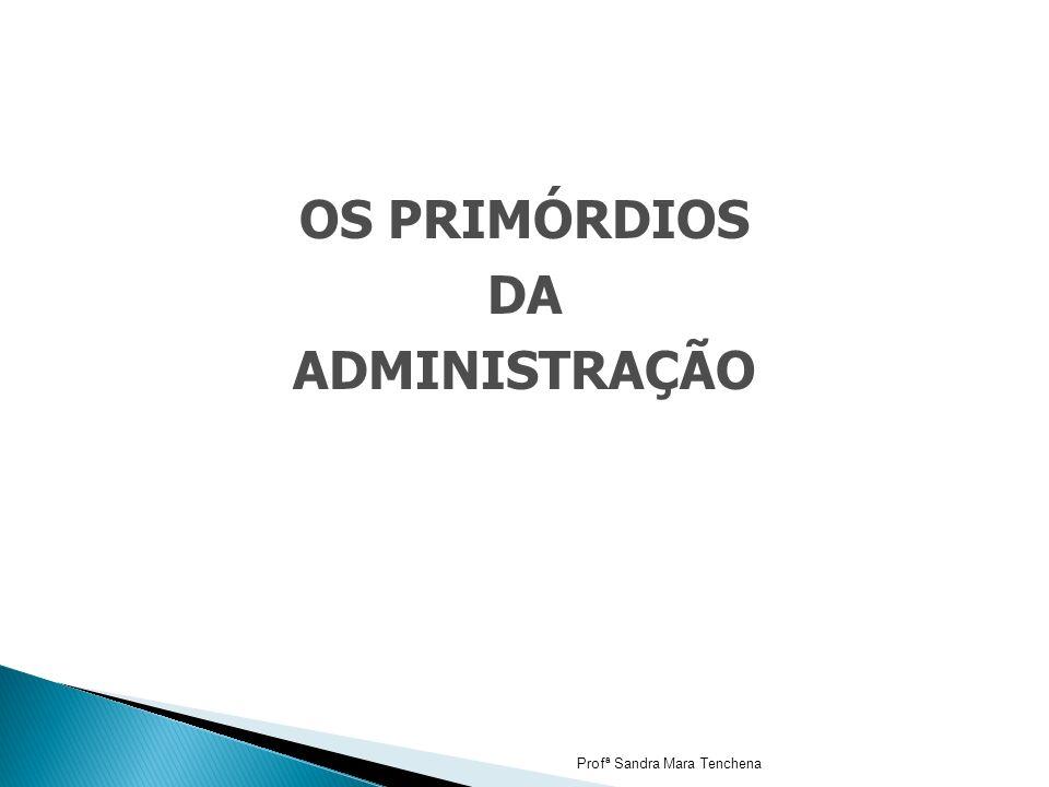 OS PRIMÓRDIOS DA ADMINISTRAÇÃO Profª Sandra Mara Tenchena