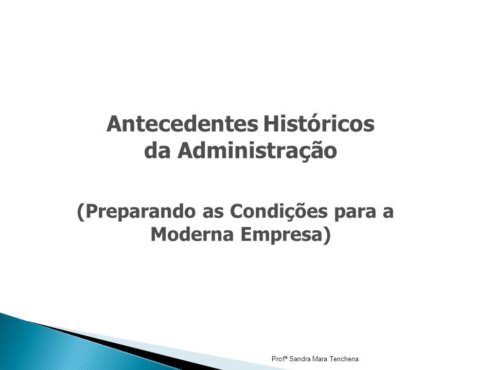Antecedentes Históricos da Administração (Preparando as Condições para a Moderna Empresa) Profª Sandra Mara Tenchena