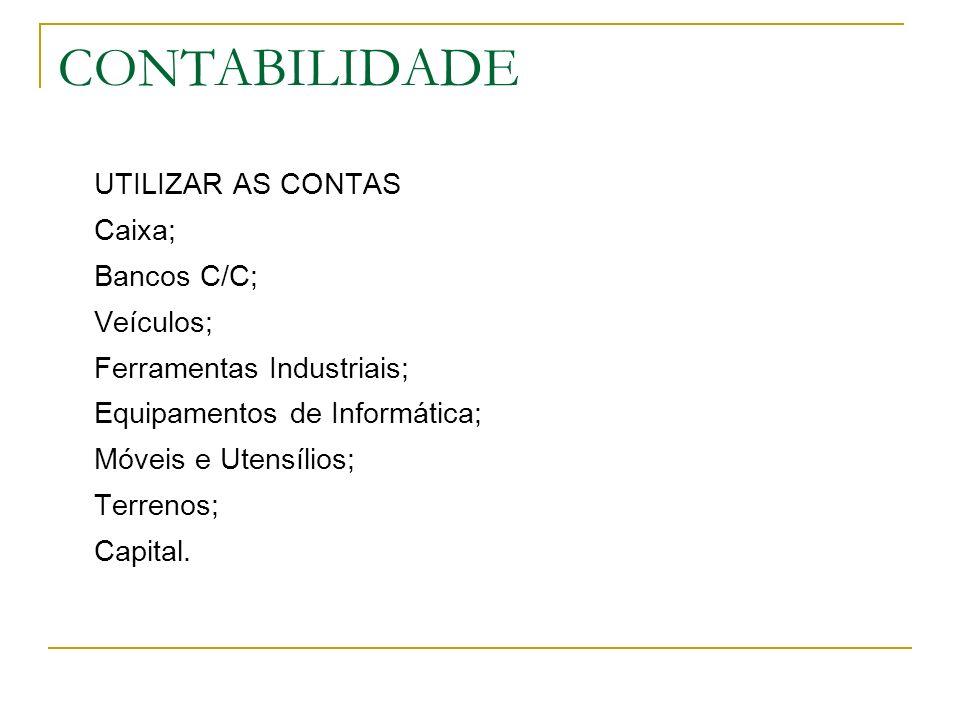 CONTABILIDADE UTILIZAR AS CONTAS Caixa; Bancos C/C; Veículos; Ferramentas Industriais; Equipamentos de Informática; Móveis e Utensílios; Terrenos; Capital.