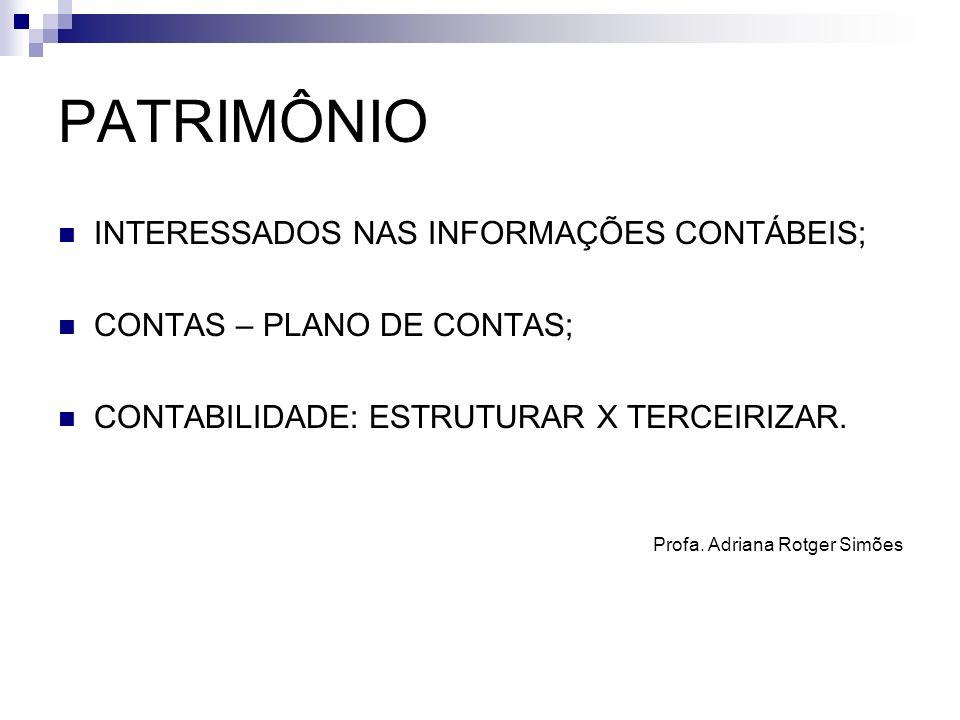 PATRIMÔNIO INTERESSADOS NAS INFORMAÇÕES CONTÁBEIS; CONTAS – PLANO DE CONTAS; CONTABILIDADE: ESTRUTURAR X TERCEIRIZAR. Profa. Adriana Rotger Simões