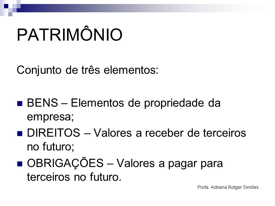 PATRIMÔNIO Conjunto de três elementos: BENS – Elementos de propriedade da empresa; DIREITOS – Valores a receber de terceiros no futuro; OBRIGAÇÕES – V