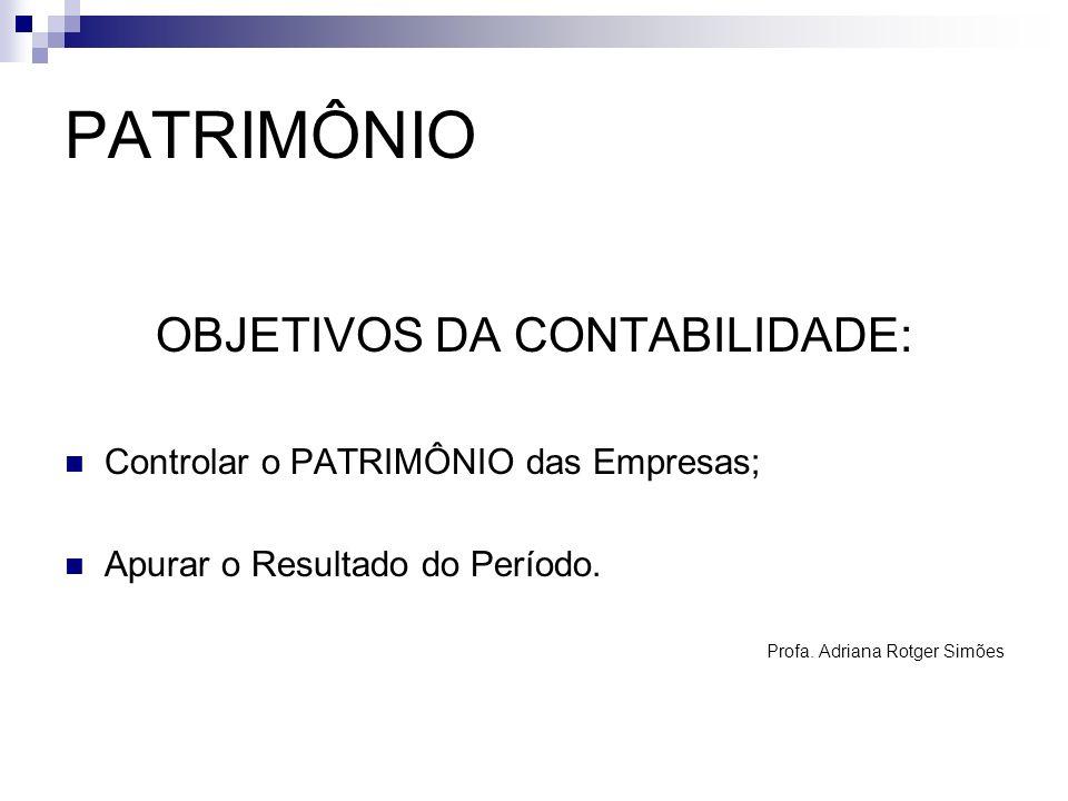 PATRIMÔNIO OBJETIVOS DA CONTABILIDADE: Controlar o PATRIMÔNIO das Empresas; Apurar o Resultado do Período. Profa. Adriana Rotger Simões