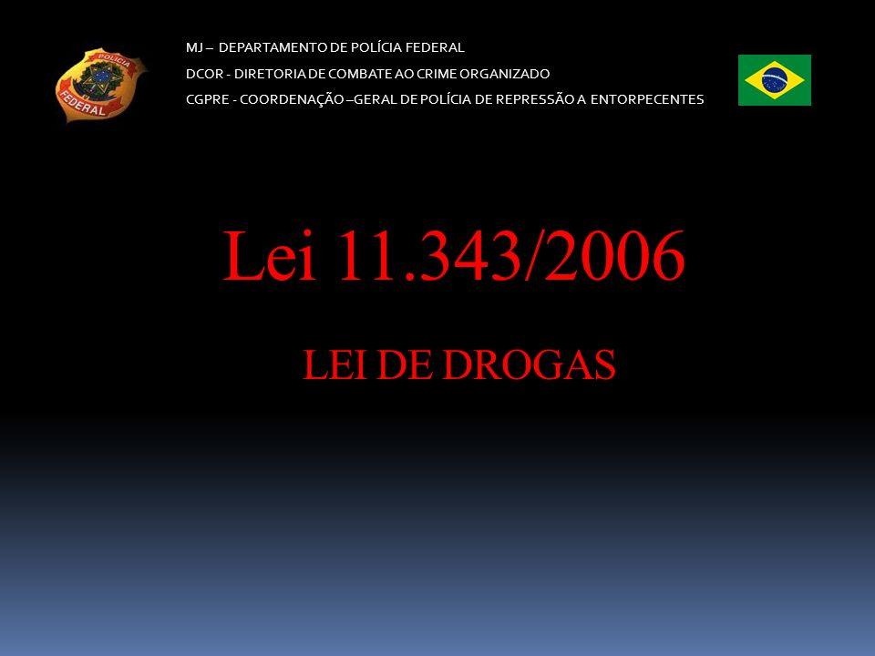 MJ – DEPARTAMENTO DE POLÍCIA FEDERAL DCOR - DIRETORIA DE COMBATE AO CRIME ORGANIZADO CGPRE - COORDENAÇÃO –GERAL DE POLÍCIA DE REPRESSÃO A ENTORPECENTES Lei nº 11.343/06 (Lei de Drogas) Art.