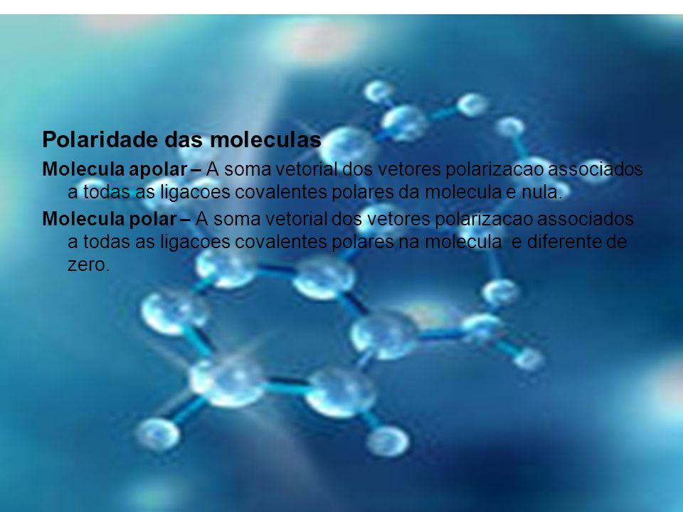 Polaridade das moleculas Molecula apolar – A soma vetorial dos vetores polarizacao associados a todas as ligacoes covalentes polares da molecula e nul