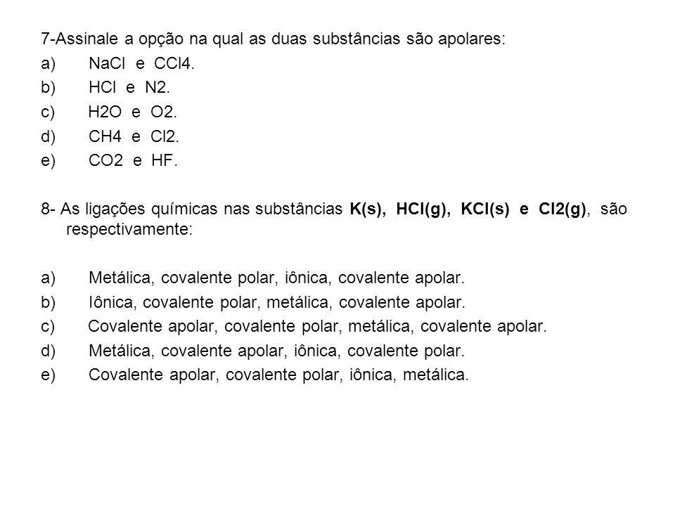 7-Assinale a opção na qual as duas substâncias são apolares: a) NaCl e CCl4. b) HCl e N2. c) H2O e O2. d) CH4 e Cl2. e) CO2 e HF. 8- As ligações quími
