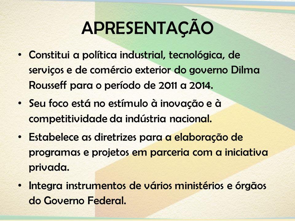 APRESENTAÇÃO Constitui a política industrial, tecnológica, de serviços e de comércio exterior do governo Dilma Rousseff para o período de 2011 a 2014.