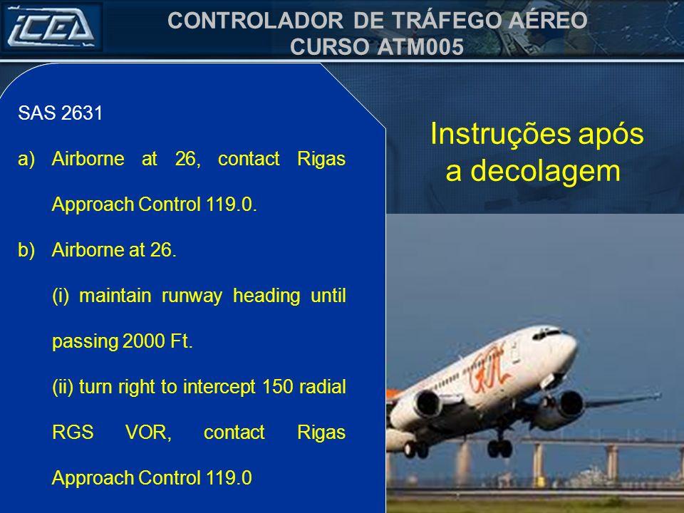 CONTROLADOR DE TRÁFEGO AÉREO CURSO ATM005 Instruções após a decolagem SAS 2631 a)Decolado aos 26, chame o Controle Rigas, 119.0. b)Decolado aos 26. (i