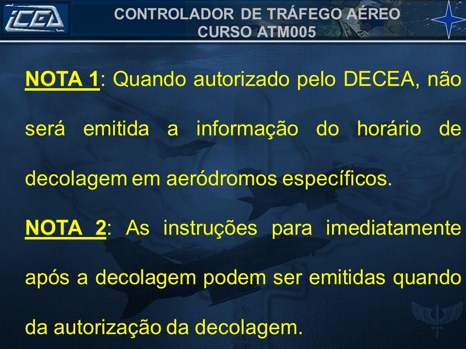 CONTROLADOR DE TRÁFEGO AÉREO CURSO ATM005 NOTA 1: Quando autorizado pelo DECEA, não será emitida a informação do horário de decolagem em aeródromos es