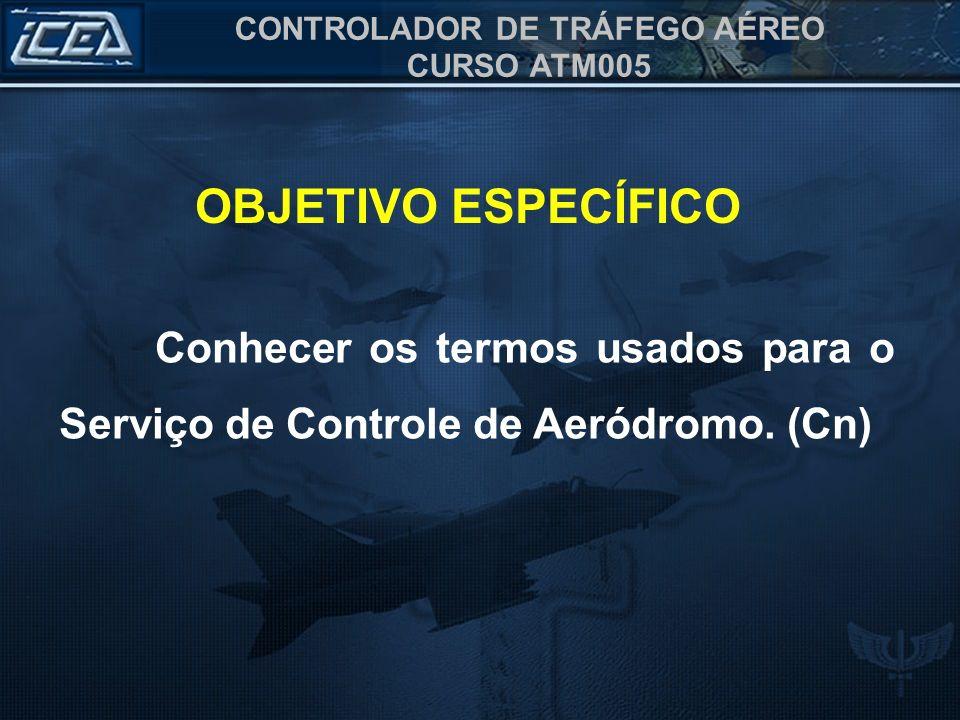 CONTROLADOR DE TRÁFEGO AÉREO CURSO ATM005 OBJETIVO ESPECÍFICO Conhecer os termos usados para o Serviço de Controle de Aeródromo. (Cn)