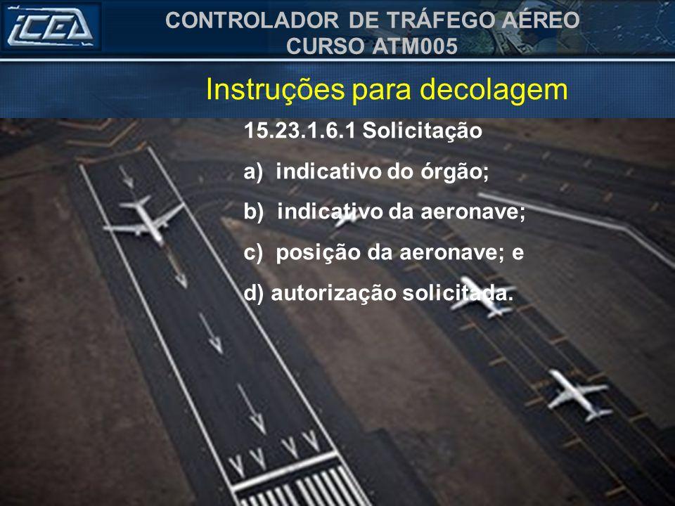CONTROLADOR DE TRÁFEGO AÉREO CURSO ATM005 15.23.1.6.1 Solicitação a) indicativo do órgão; b) indicativo da aeronave; c) posição da aeronave; e d) auto
