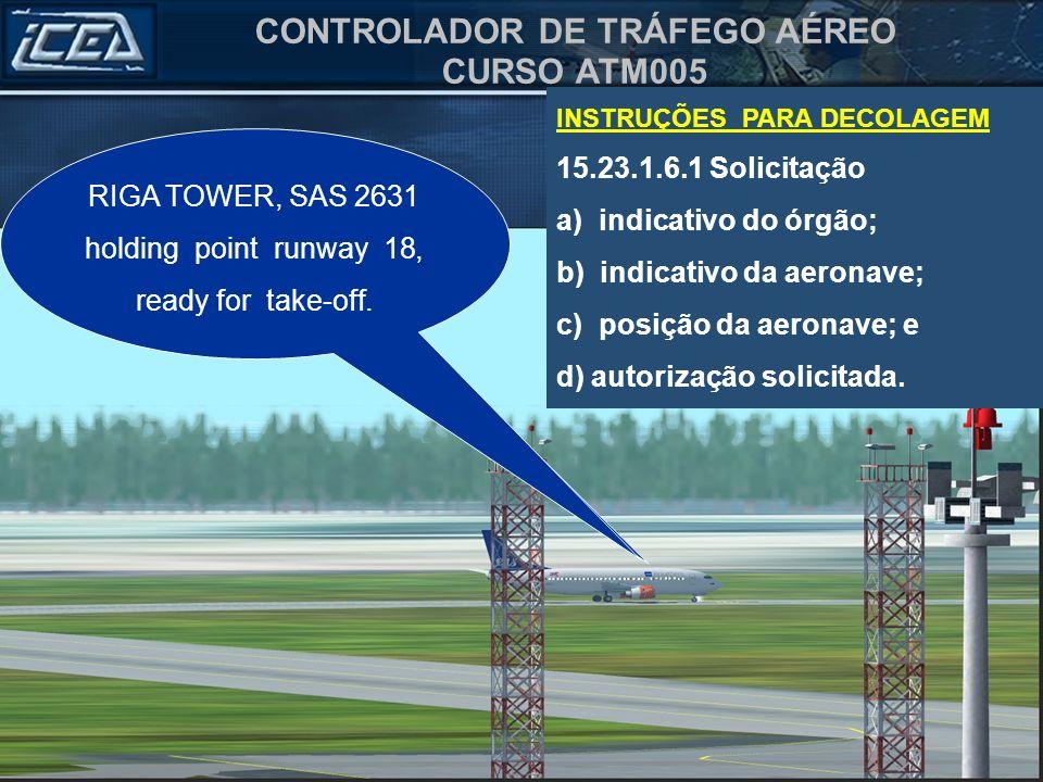 CONTROLADOR DE TRÁFEGO AÉREO CURSO ATM005 INSTRUÇÕES PARA DECOLAGEM 15.23.1.6.1 Solicitação a) indicativo do órgão; b) indicativo da aeronave; c) posi