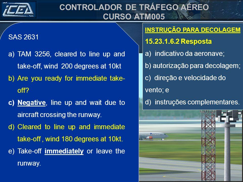 CONTROLADOR DE TRÁFEGO AÉREO CURSO ATM005 SAS 2631 a)Autorizado alinhar e decolar, vento 200 graus /10kt. b)Condições de decolagem imediata? c)Negativ