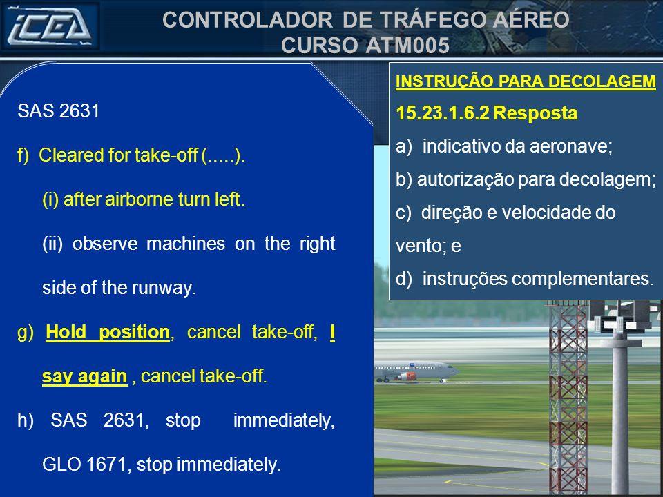 CONTROLADOR DE TRÁFEGO AÉREO CURSO ATM005 SAS 2631 f) Autorizado decolagem (.....). (i) após a decolagem, curva à esquerda. (ii) observe máquinas à di