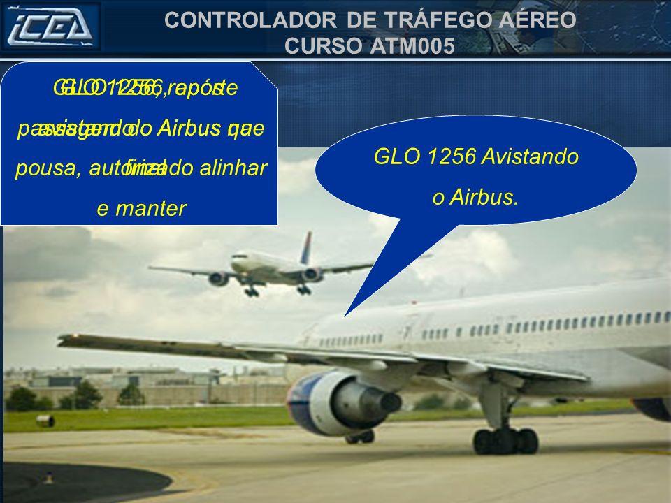 CONTROLADOR DE TRÁFEGO AÉREO CURSO ATM005 GLO 1256, reporte avistando o Airbus na final GLO 1256, após passagem do Airbus que pousa, autorizado alinha