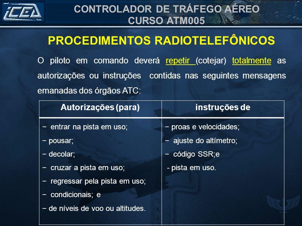 CONTROLADOR DE TRÁFEGO AÉREO CURSO ATM005 PROCEDIMENTOS RADIOTELEFÔNICOS O piloto em comando deverá repetir (cotejar) totalmente as autorizações ou in