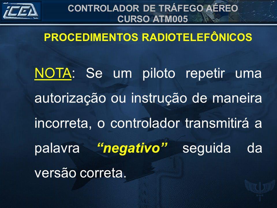 CONTROLADOR DE TRÁFEGO AÉREO CURSO ATM005 PROCEDIMENTOS RADIOTELEFÔNICOS NOTA: Se um piloto repetir uma autorização ou instrução de maneira incorreta,