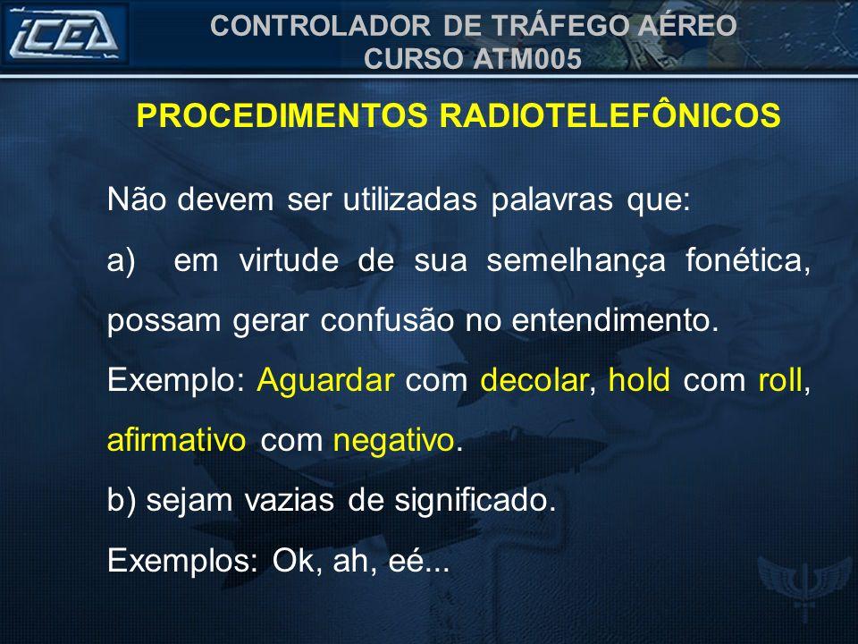 CONTROLADOR DE TRÁFEGO AÉREO CURSO ATM005 PROCEDIMENTOS RADIOTELEFÔNICOS Não devem ser utilizadas palavras que: a) em virtude de sua semelhança fonéti