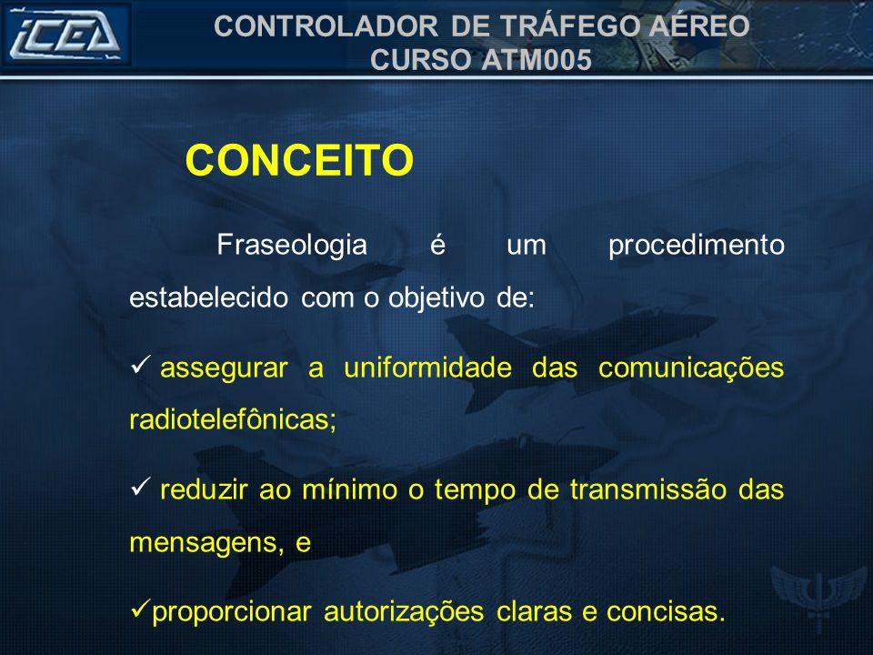 CONTROLADOR DE TRÁFEGO AÉREO CURSO ATM005 CONCEITO Fraseologia é um procedimento estabelecido com o objetivo de: assegurar a uniformidade das comunica