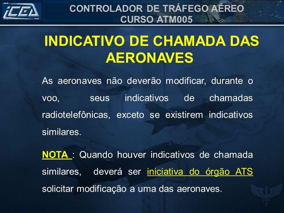 CONTROLADOR DE TRÁFEGO AÉREO CURSO ATM005 As aeronaves não deverão modificar, durante o voo, seus indicativos de chamadas radiotelefônicas, exceto se