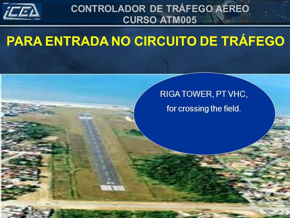 CONTROLADOR DE TRÁFEGO AÉREO CURSO ATM005 TORRE RIGA, PT VHC, para cruzamento do aeródromo. RIGA TOWER, PT VHC, for crossing the field. PARA ENTRADA N