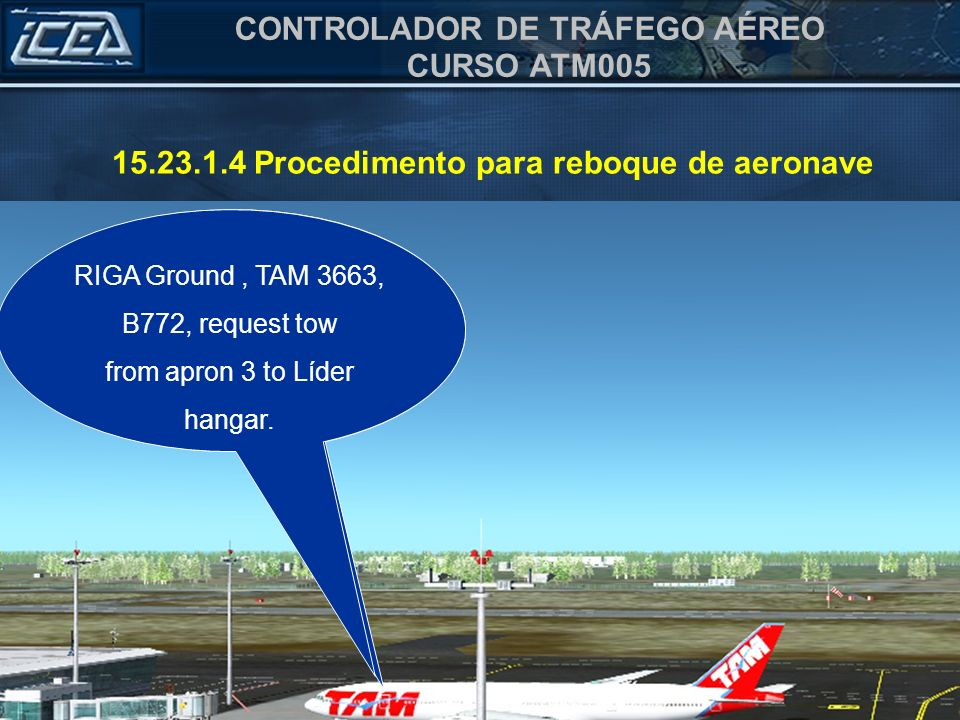 CONTROLADOR DE TRÁFEGO AÉREO CURSO ATM005 15.23.1.4 Procedimento para reboque de aeronave Solo RIGA, TAM 3663, B772, Solicita reboque do pátio 4 para