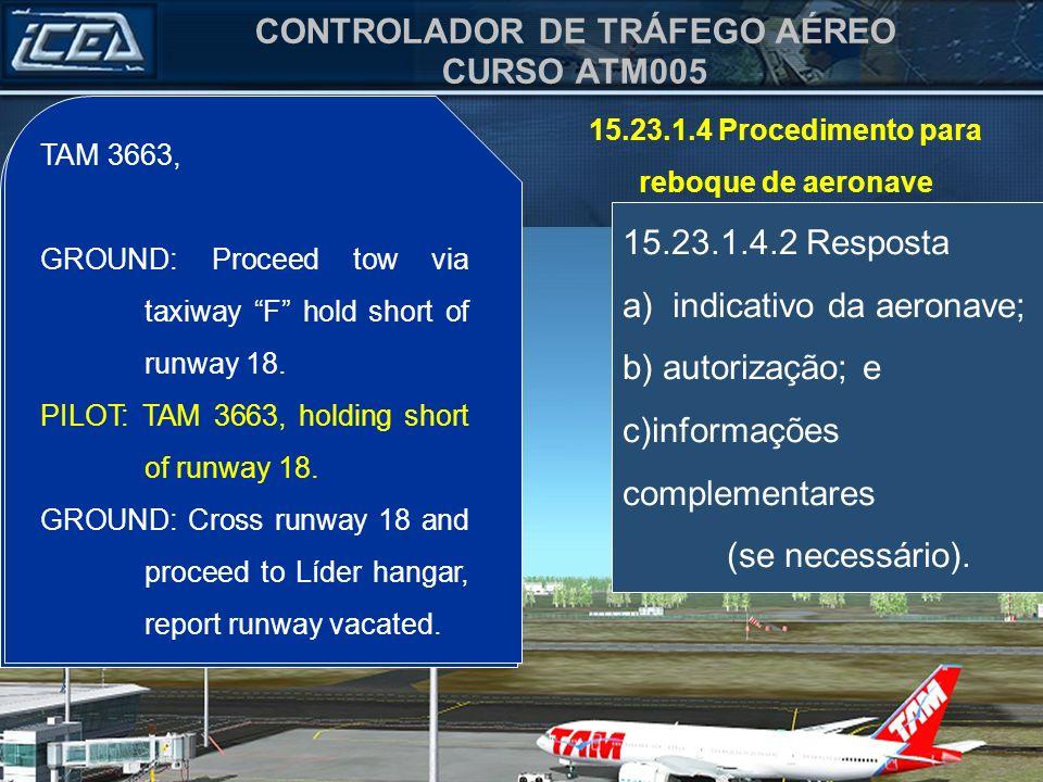 CONTROLADOR DE TRÁFEGO AÉREO CURSO ATM005 15.23.1.4 Procedimento para reboque de aeronave 15.23.1.4.2 Resposta a) indicativo da aeronave; b) autorizaç