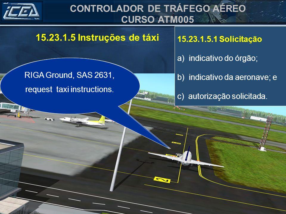 CONTROLADOR DE TRÁFEGO AÉREO CURSO ATM005 15.23.1.5.1 Solicitação a) indicativo do órgão; b) indicativo da aeronave; e c) autorização solicitada. Solo