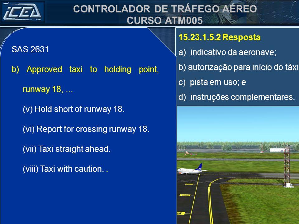 CONTROLADOR DE TRÁFEGO AÉREO CURSO ATM005 15.23.1.5.2 Resposta a) indicativo da aeronave; b) autorização para início do táxi; c) pista em uso; e d) instruções complementares.