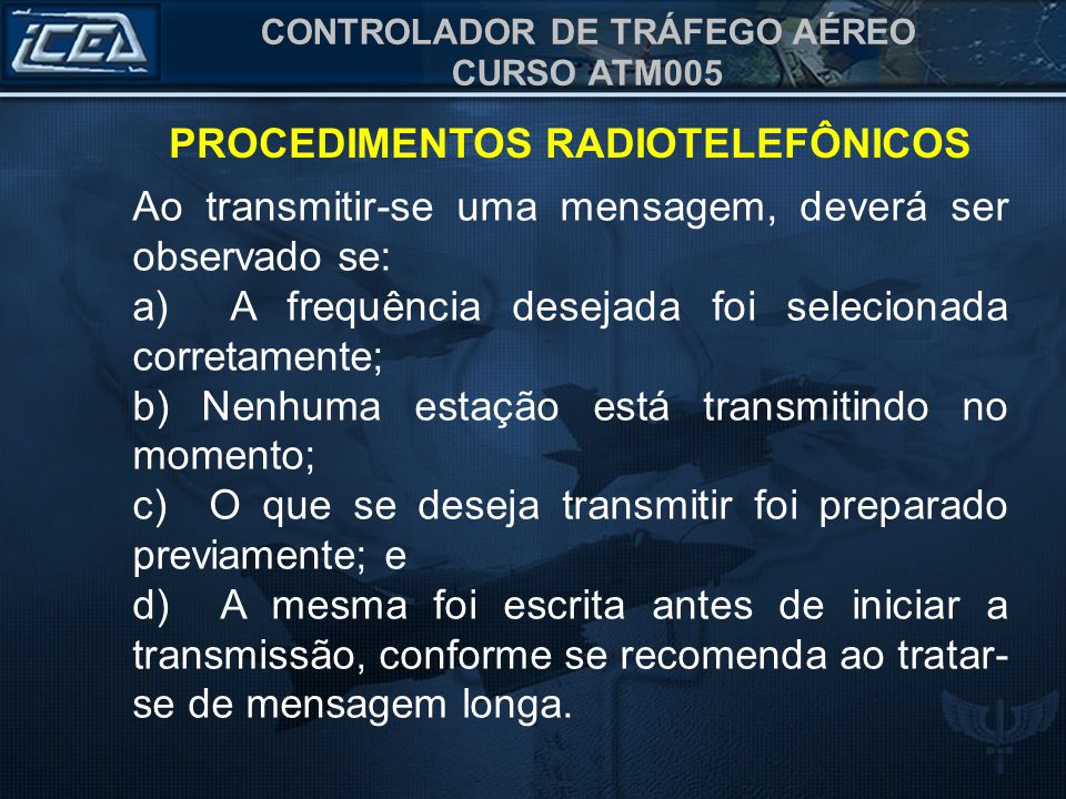 CONTROLADOR DE TRÁFEGO AÉREO CURSO ATM005 PROCEDIMENTOS RADIOTELEFÔNICOS Ao transmitir-se uma mensagem, deverá ser observado se: a) A frequência desej