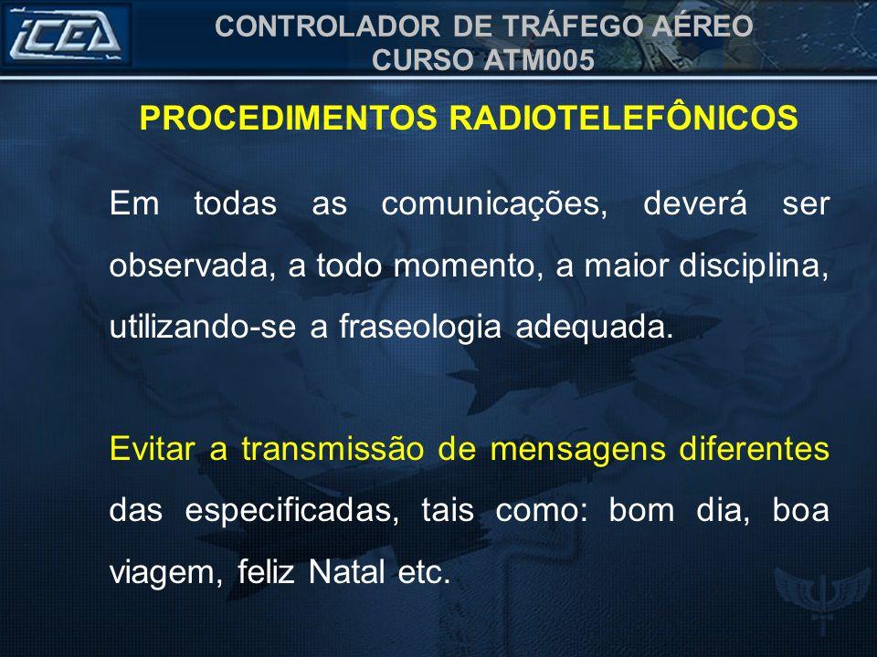 CONTROLADOR DE TRÁFEGO AÉREO CURSO ATM005 PROCEDIMENTOS RADIOTELEFÔNICOS Em todas as comunicações, deverá ser observada, a todo momento, a maior disci