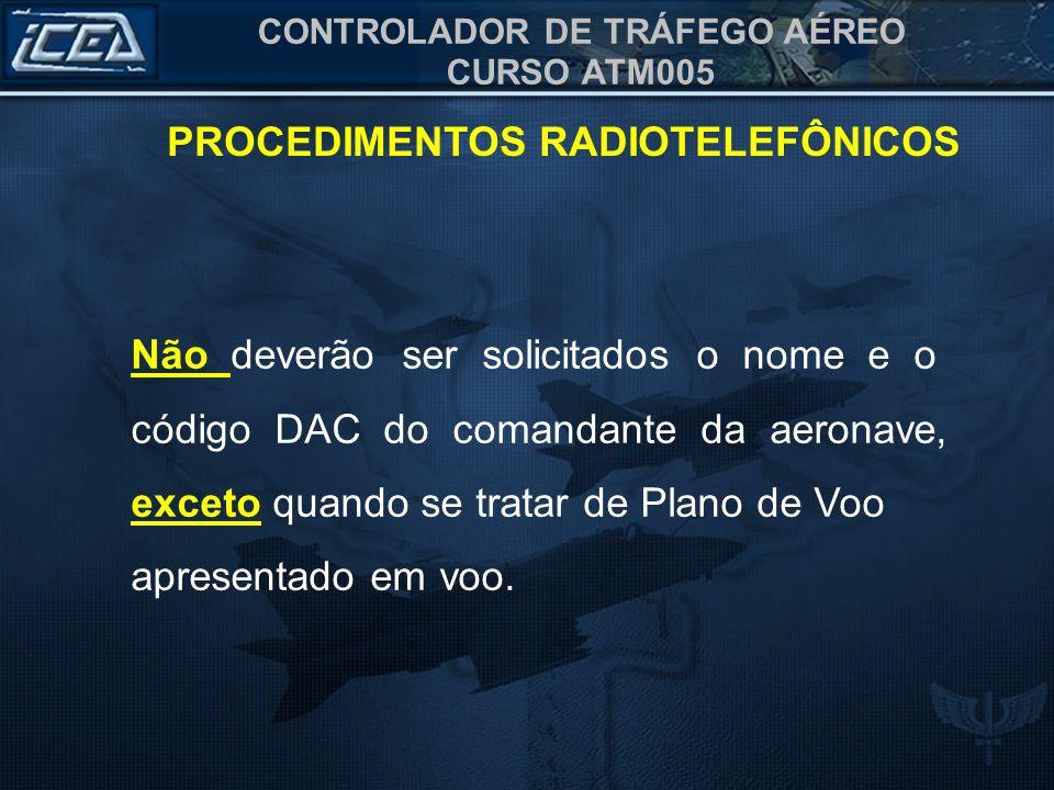 CONTROLADOR DE TRÁFEGO AÉREO CURSO ATM005 PROCEDIMENTOS RADIOTELEFÔNICOS Não deverão ser solicitados o nome e o código DAC do comandante da aeronave,