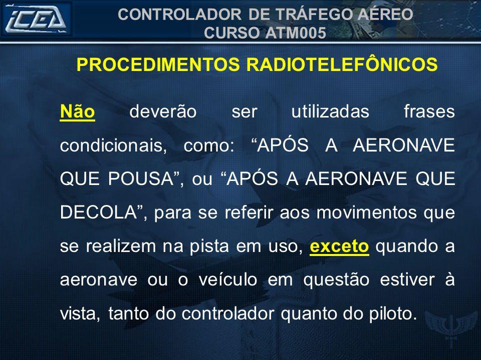 CONTROLADOR DE TRÁFEGO AÉREO CURSO ATM005 PROCEDIMENTOS RADIOTELEFÔNICOS Não deverão ser utilizadas frases condicionais, como: APÓS A AERONAVE QUE POU
