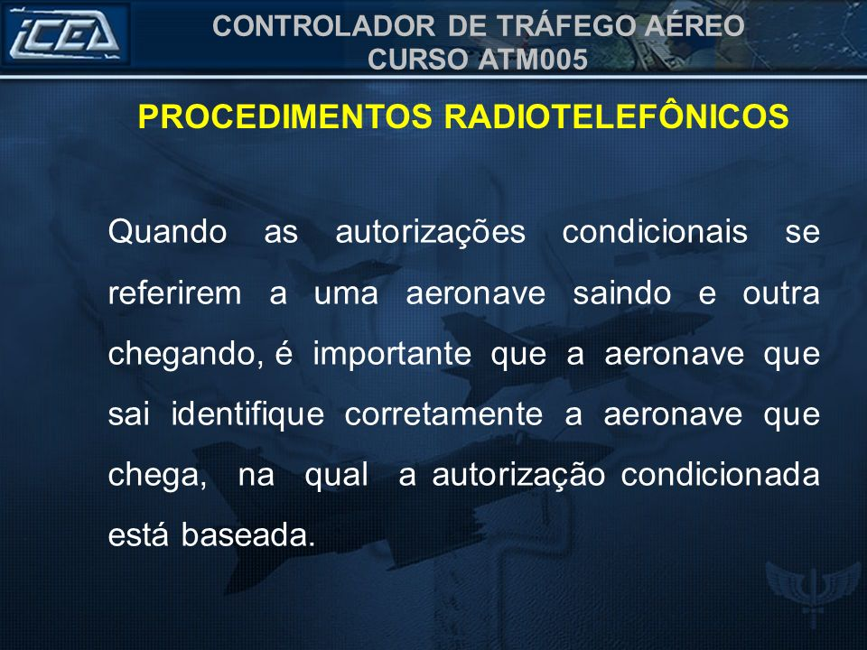 CONTROLADOR DE TRÁFEGO AÉREO CURSO ATM005 PROCEDIMENTOS RADIOTELEFÔNICOS As autorizações condicionais deverão ser dadas na seguinte ordem: a) Identificação; b) Condição; e c)Autorização.