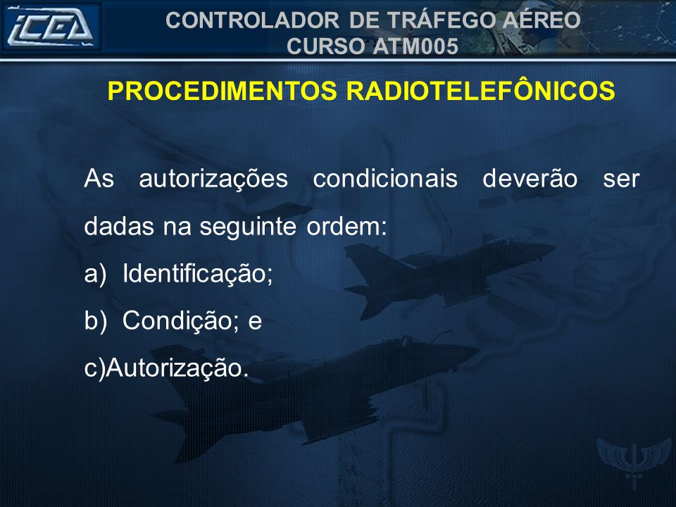 CONTROLADOR DE TRÁFEGO AÉREO CURSO ATM005 PROCEDIMENTOS RADIOTELEFÔNICOS As autorizações condicionais deverão ser dadas na seguinte ordem: a) Identifi